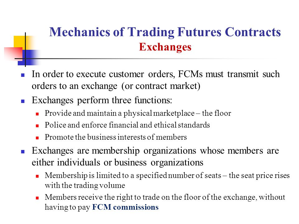 Mechanics of Trading Futures Contracts Exchanges In order to execute customer orders, FCMs must transmit such orders to an exchange (or contract market) Exchanges perform three functions: Provide and maintain a physical marketplace – the floor Police and enforce financial and ethical standards Promote the business interests of members Exchanges are membership organizations whose members are either individuals or business organizations Membership is limited to a specified number of seats – the seat price rises with the trading volume Members receive the right to trade on the floor of the exchange, without having to pay FCM commissions