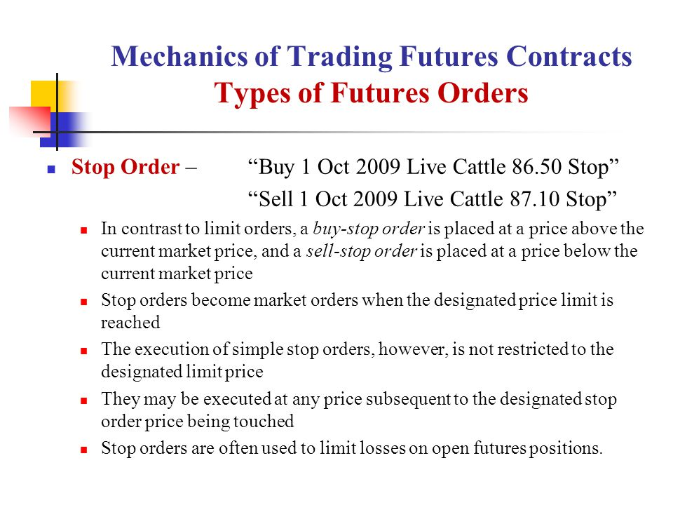 Mechanics of Trading Futures Contracts Types of Futures Orders Stop Order – Buy 1 Oct 2009 Live Cattle 86.50 Stop Sell 1 Oct 2009 Live Cattle 87.10 Stop In contrast to limit orders, a buy-stop order is placed at a price above the current market price, and a sell-stop order is placed at a price below the current market price Stop orders become market orders when the designated price limit is reached The execution of simple stop orders, however, is not restricted to the designated limit price They may be executed at any price subsequent to the designated stop order price being touched Stop orders are often used to limit losses on open futures positions.