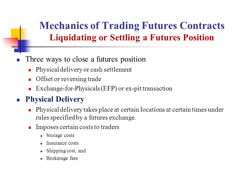 Mechanics of Trading Futures Contracts Liquidating or Settling a Futures Position Three ways to close a futures position Physical delivery or cash settlement Offset or reversing trade Exchange-for-Physicals (EFP) or ex-pit transaction Physical Delivery Physical delivery takes place at certain locations at certain times under rules specified by a futures exchange.