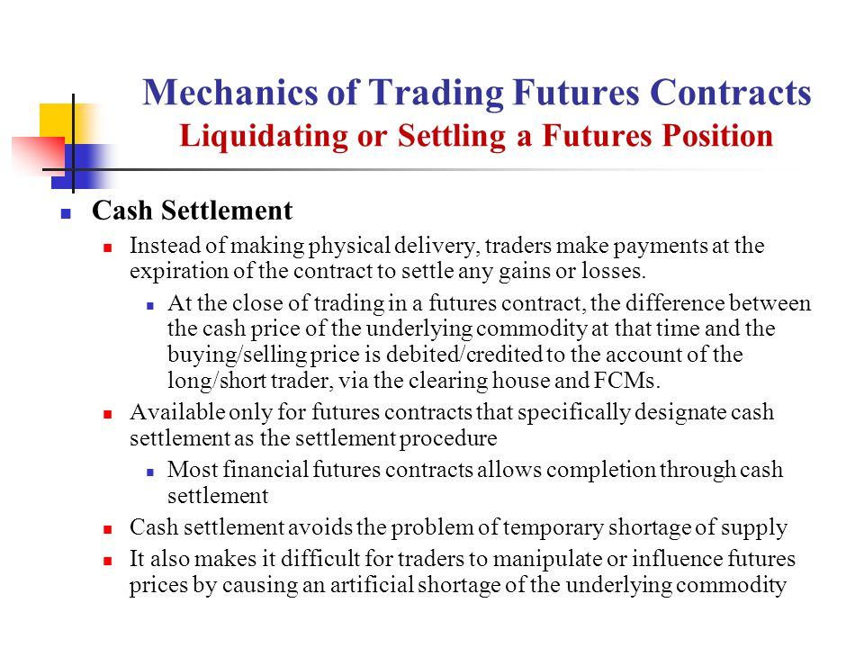 Mechanics of Trading Futures Contracts Liquidating or Settling a Futures Position Cash Settlement Instead of making physical delivery, traders make payments at the expiration of the contract to settle any gains or losses.