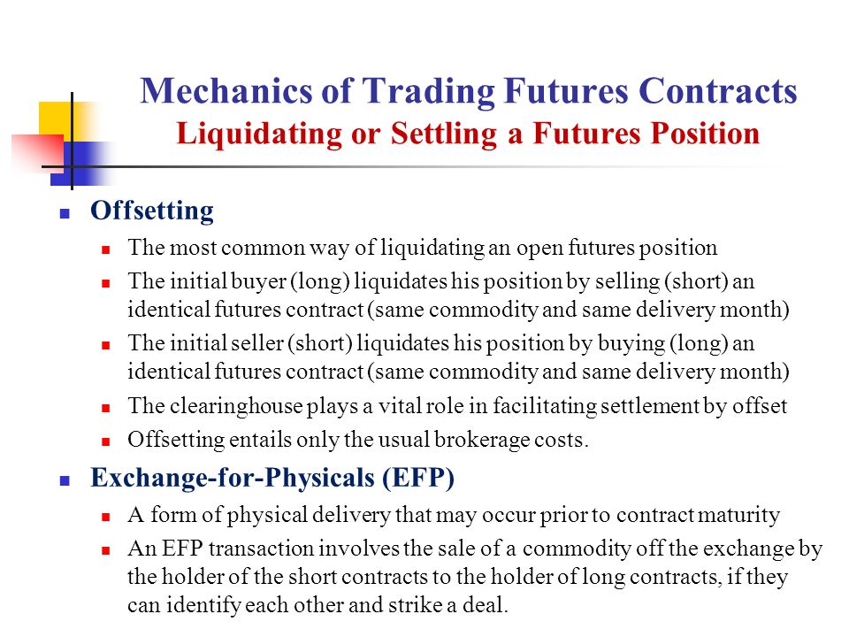 Mechanics of Trading Futures Contracts Liquidating or Settling a Futures Position Offsetting The most common way of liquidating an open futures position The initial buyer (long) liquidates his position by selling (short) an identical futures contract (same commodity and same delivery month) The initial seller (short) liquidates his position by buying (long) an identical futures contract (same commodity and same delivery month) The clearinghouse plays a vital role in facilitating settlement by offset Offsetting entails only the usual brokerage costs.