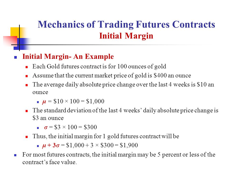 Mechanics of Trading Futures Contracts Initial Margin Initial Margin- An Example Each Gold futures contract is for 100 ounces of gold Assume that the current market price of gold is $400 an ounce The average daily absolute price change over the last 4 weeks is $10 an ounce μ = $10 × 100 = $1,000 The standard deviation of the last 4 weeks' daily absolute price change is $3 an ounce σ = $3 × 100 = $300 Thus, the initial margin for 1 gold futures contract will be μ + 3σ = $1,000 + 3 × $300 = $1,900 For most futures contracts, the initial margin may be 5 percent or less of the contract's face value.