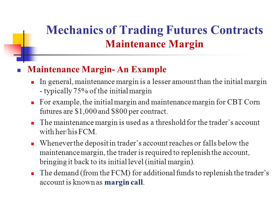 Mechanics of Trading Futures Contracts Maintenance Margin Maintenance Margin- An Example In general, maintenance margin is a lesser amount than the initial margin - typically 75% of the initial margin For example, the initial margin and maintenance margin for CBT Corn futures are $1,000 and $800 per contract.