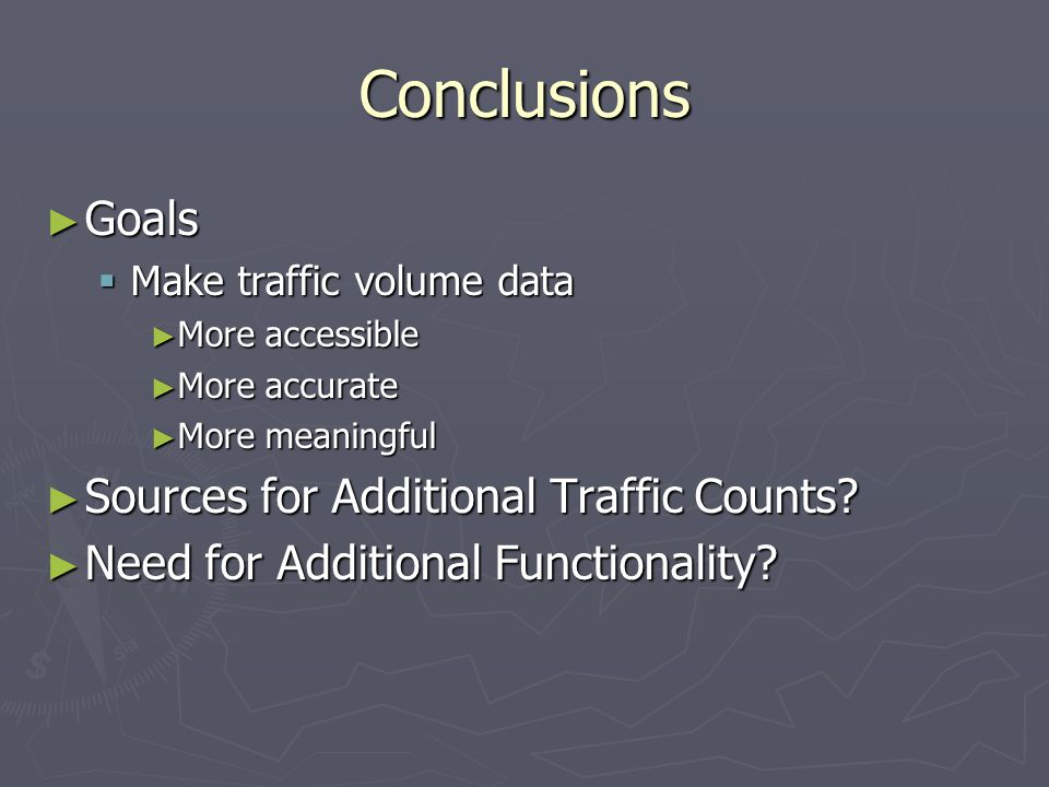 Conclusions ► Goals  Make traffic volume data ► More accessible ► More accurate ► More meaningful ► Sources for Additional Traffic Counts.