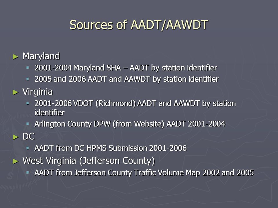 Sources of AADT/AAWDT ► Maryland  2001-2004 Maryland SHA – AADT by station identifier  2005 and 2006 AADT and AAWDT by station identifier ► Virginia  2001-2006 VDOT (Richmond) AADT and AAWDT by station identifier  Arlington County DPW (from Website) AADT 2001-2004 ► DC  AADT from DC HPMS Submission 2001-2006 ► West Virginia (Jefferson County)  AADT from Jefferson County Traffic Volume Map 2002 and 2005