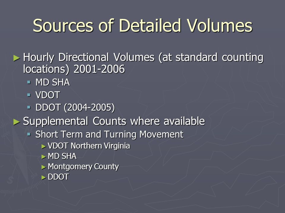 Sources of Detailed Volumes ► Hourly Directional Volumes (at standard counting locations) 2001-2006  MD SHA  VDOT  DDOT (2004-2005) ► Supplemental Counts where available  Short Term and Turning Movement ► VDOT Northern Virginia ► MD SHA ► Montgomery County ► DDOT