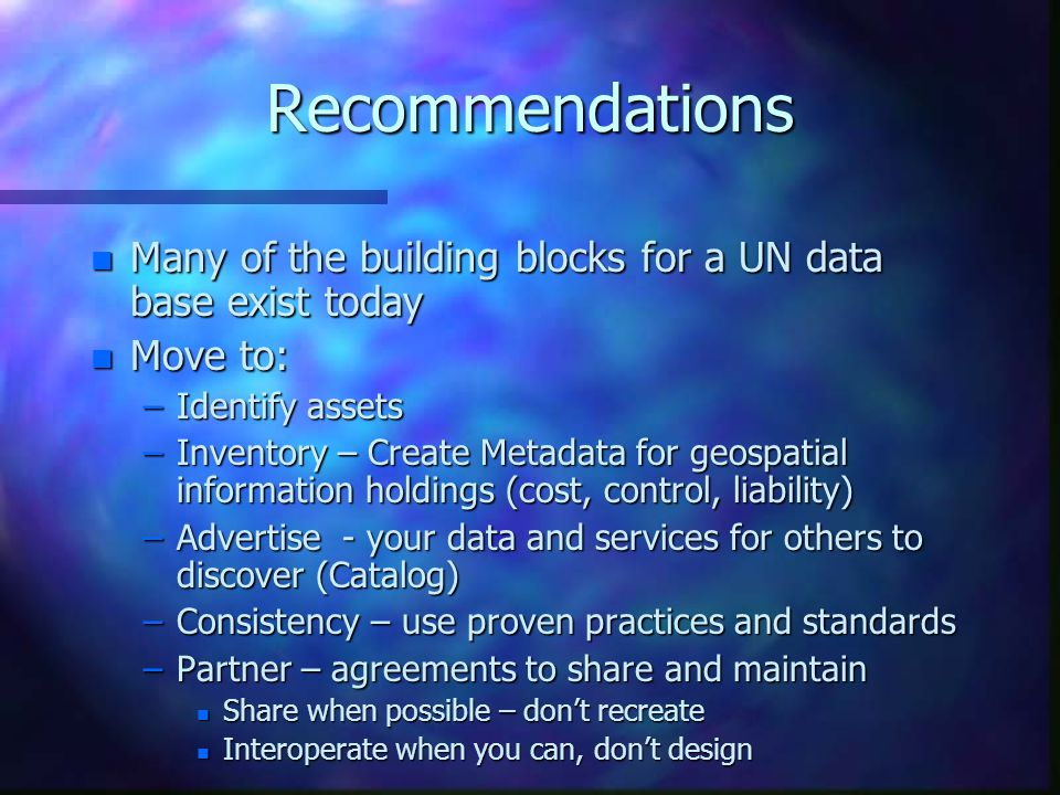 Recommendations n Many of the building blocks for a UN data base exist today n Move to: –Identify assets –Inventory – Create Metadata for geospatial information holdings (cost, control, liability) –Advertise - your data and services for others to discover (Catalog) –Consistency – use proven practices and standards –Partner – agreements to share and maintain n Share when possible – don't recreate n Interoperate when you can, don't design