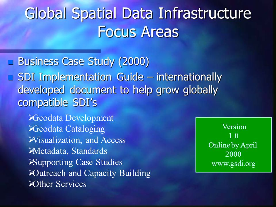 Global Spatial Data Infrastructure Focus Areas n Regional SDI Activities –Permanent Committee on Geospatial Infrastructure for Asia and the Pacific (PCGIAC) –European Umbrella Organization for Geographic Information (EUROGI) –Permanent Committee of the Americas n February 2000