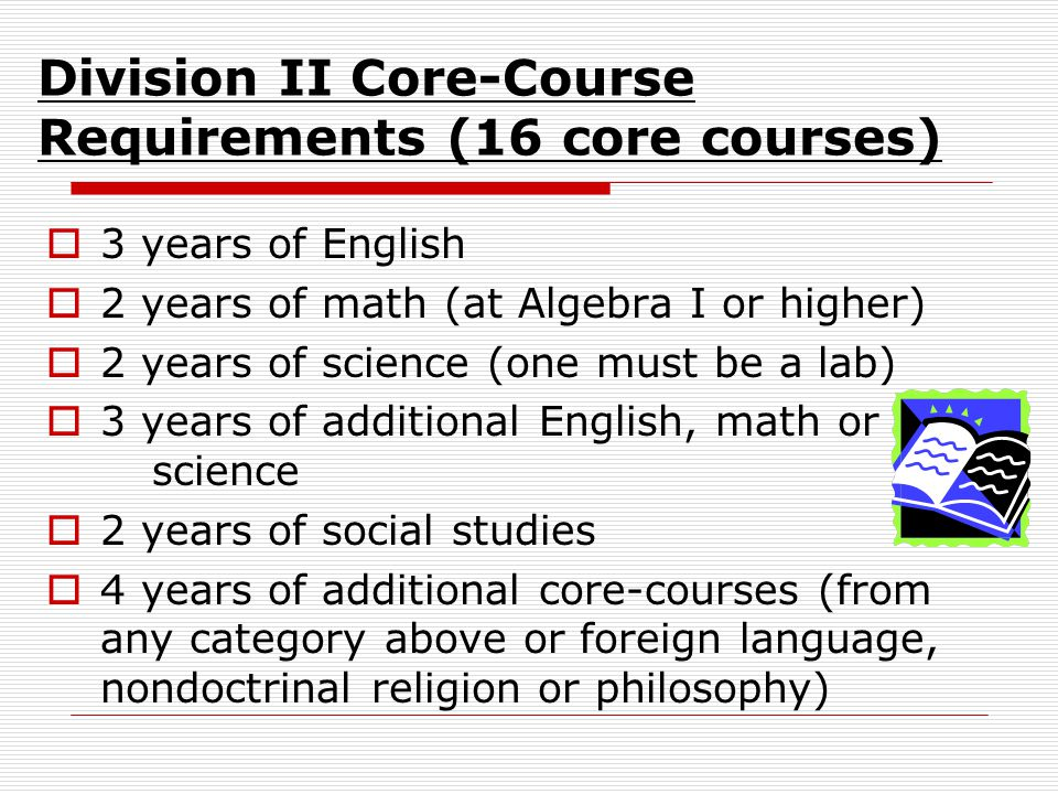 Division II Core-Course Requirements (16 core courses)  3 years of English  2 years of math (at Algebra I or higher)  2 years of science (one must be a lab)  3 years of additional English, math or science  2 years of social studies  4 years of additional core-courses (from any category above or foreign language, nondoctrinal religion or philosophy)