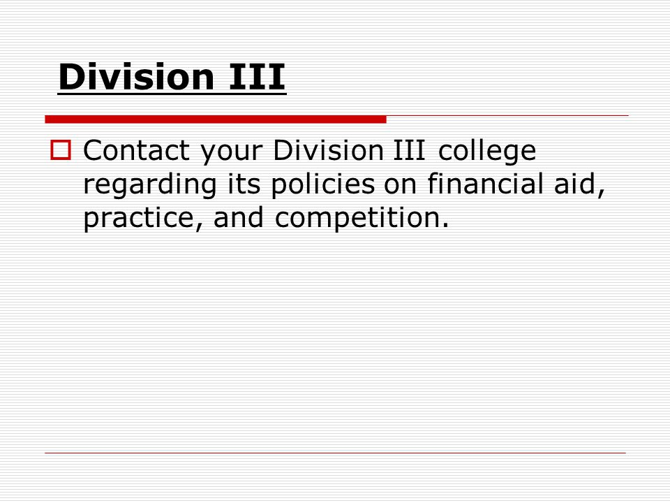 Division III  Contact your Division III college regarding its policies on financial aid, practice, and competition.