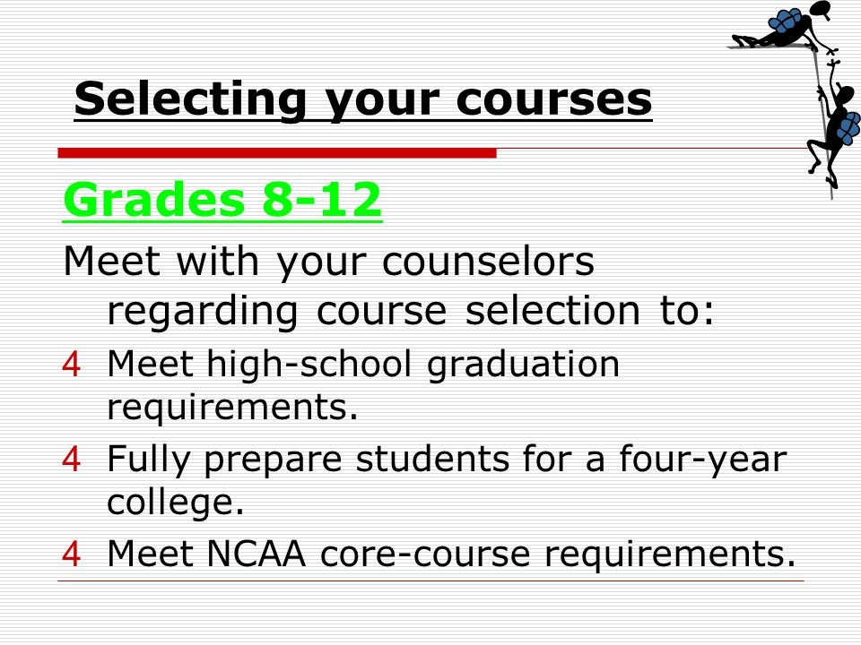 Selecting your courses Grades 8-12 Meet with your counselors regarding course selection to: 4Meet high-school graduation requirements.