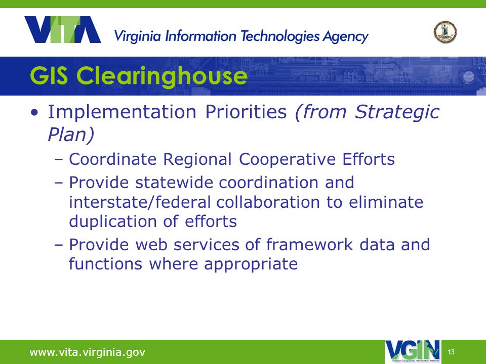 13 GIS Clearinghouse Implementation Priorities (from Strategic Plan) –Coordinate Regional Cooperative Efforts –Provide statewide coordination and interstate/federal collaboration to eliminate duplication of efforts –Provide web services of framework data and functions where appropriate www.vita.virginia.gov