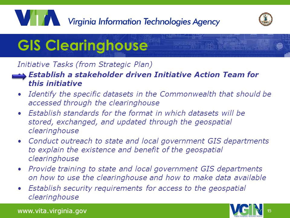 15 GIS Clearinghouse Initiative Tasks (from Strategic Plan) Establish a stakeholder driven Initiative Action Team for this initiative Identify the specific datasets in the Commonwealth that should be accessed through the clearinghouse Establish standards for the format in which datasets will be stored, exchanged, and updated through the geospatial clearinghouse Conduct outreach to state and local government GIS departments to explain the existence and benefit of the geospatial clearinghouse Provide training to state and local government GIS departments on how to use the clearinghouse and how to make data available Establish security requirements for access to the geospatial clearinghouse www.vita.virginia.gov
