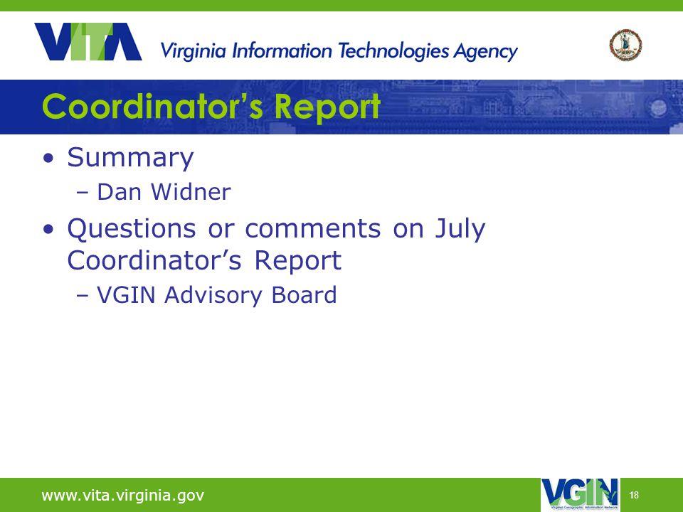 18 Coordinator's Report Summary –Dan Widner Questions or comments on July Coordinator's Report –VGIN Advisory Board www.vita.virginia.gov
