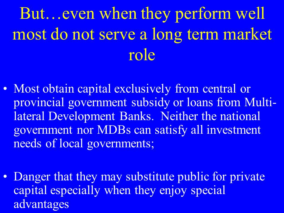 But…even when they perform well most do not serve a long term market role Most obtain capital exclusively from central or provincial government subsidy or loans from Multi- lateral Development Banks.