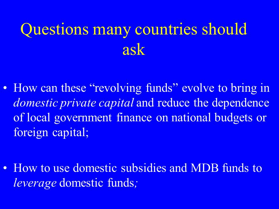 "Questions many countries should ask How can these ""revolving funds"" evolve to bring in domestic private capital and reduce the dependence of local gov"