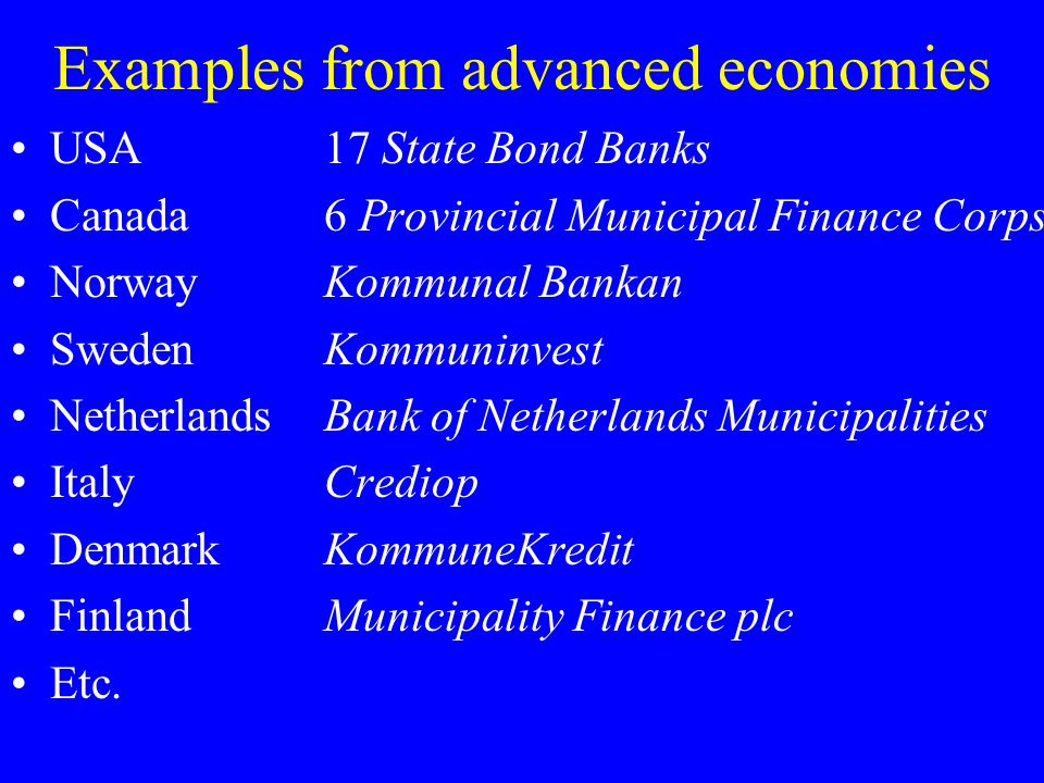 Examples from advanced economies USA17 State Bond Banks Canada6 Provincial Municipal Finance Corps NorwayKommunal Bankan SwedenKommuninvest Netherland