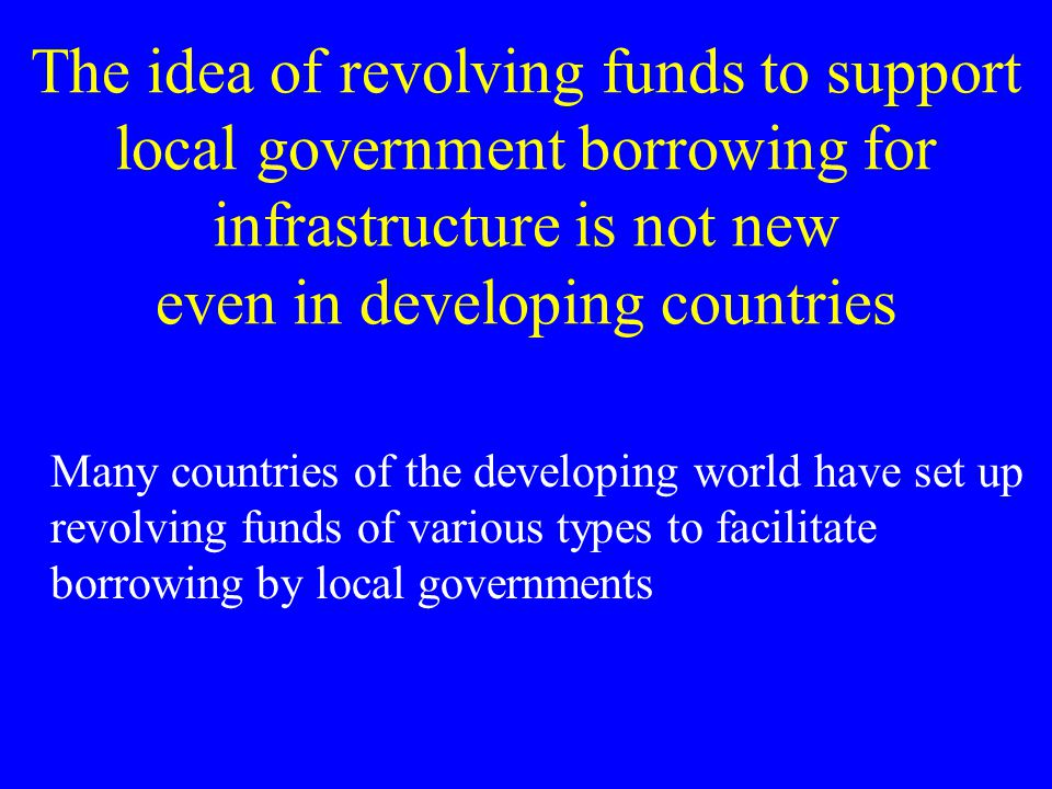 The idea of revolving funds to support local government borrowing for infrastructure is not new even in developing countries Many countries of the developing world have set up revolving funds of various types to facilitate borrowing by local governments