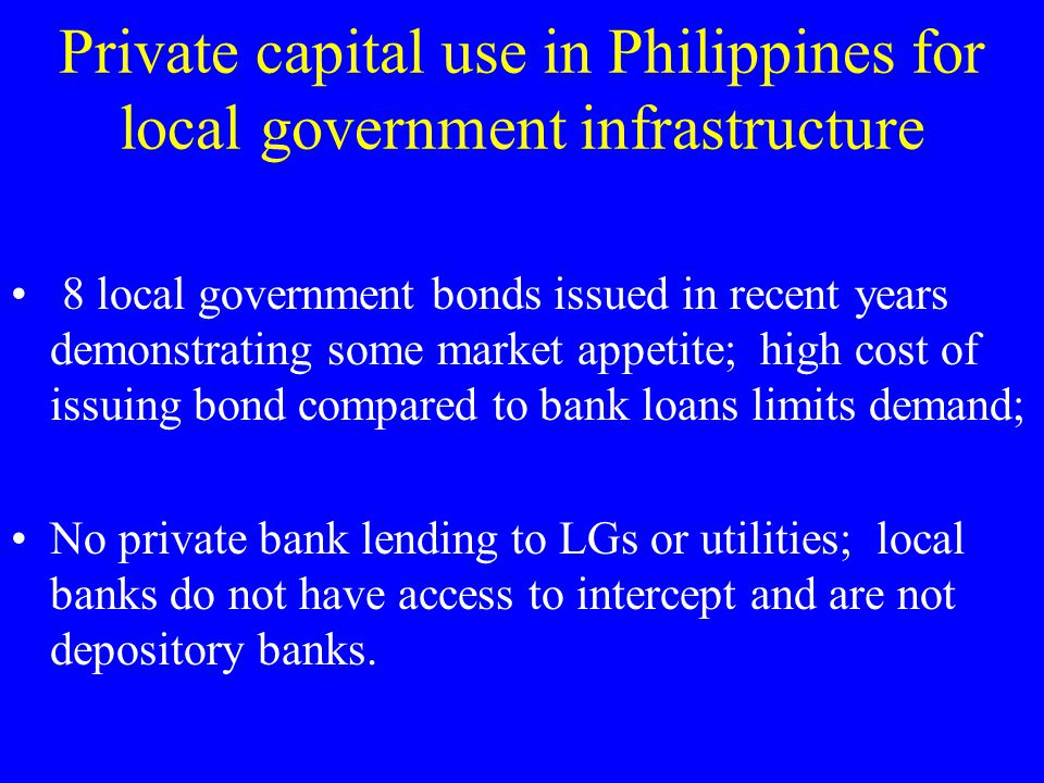 Private capital use in Philippines for local government infrastructure 8 local government bonds issued in recent years demonstrating some market appetite; high cost of issuing bond compared to bank loans limits demand; No private bank lending to LGs or utilities; local banks do not have access to intercept and are not depository banks.