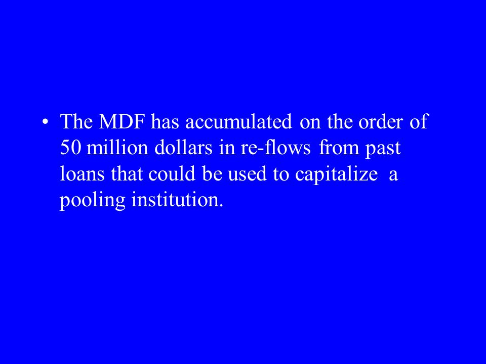 The MDF has accumulated on the order of 50 million dollars in re-flows from past loans that could be used to capitalize a pooling institution.
