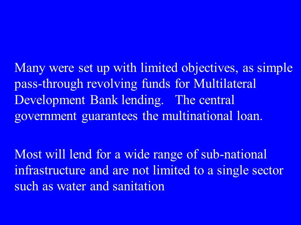 Many were set up with limited objectives, as simple pass-through revolving funds for Multilateral Development Bank lending. The central government gua