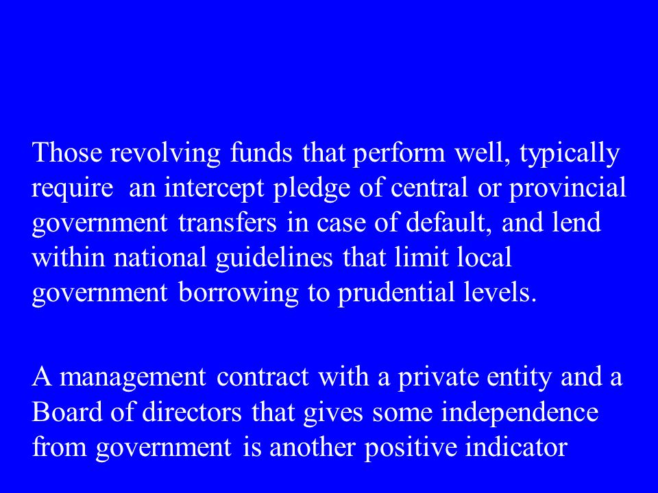 Those revolving funds that perform well, typically require an intercept pledge of central or provincial government transfers in case of default, and lend within national guidelines that limit local government borrowing to prudential levels.