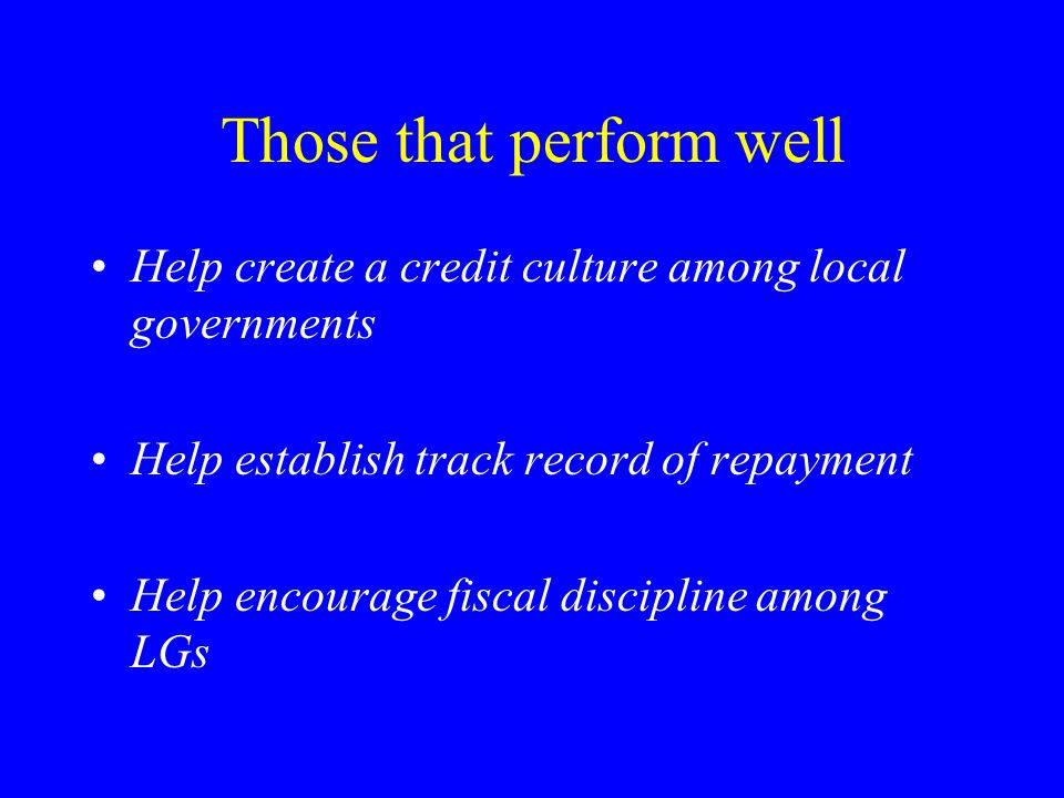 Those that perform well Help create a credit culture among local governments Help establish track record of repayment Help encourage fiscal discipline