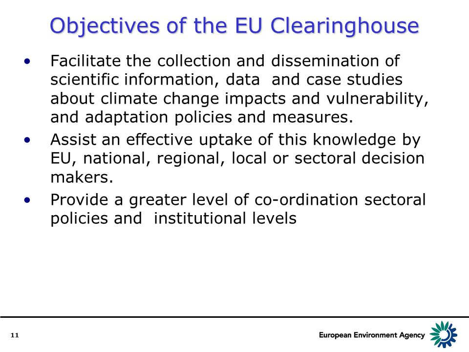 11 Objectives of the EU Clearinghouse Facilitate the collection and dissemination of scientific information, data and case studies about climate change impacts and vulnerability, and adaptation policies and measures.