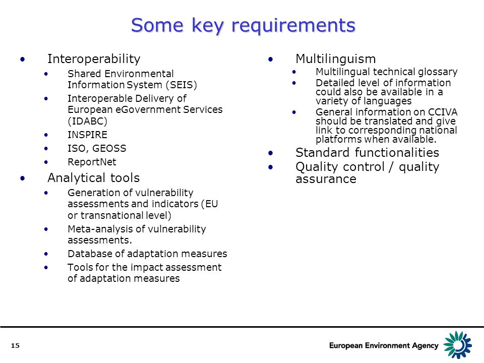 15 Some key requirements Interoperability Shared Environmental Information System (SEIS) Interoperable Delivery of European eGovernment Services (IDABC) INSPIRE ISO, GEOSS ReportNet Analytical tools Generation of vulnerability assessments and indicators (EU or transnational level) Meta-analysis of vulnerability assessments.