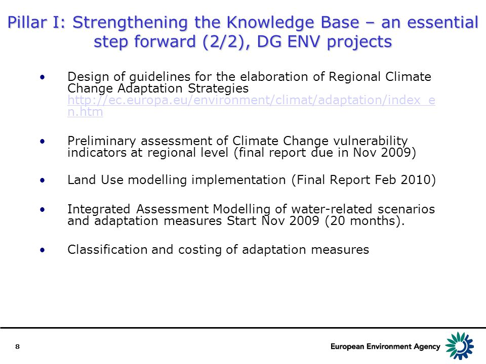 8 Pillar I: Strengthening the Knowledge Base – an essential step forward (2/2), DG ENV projects Design of guidelines for the elaboration of Regional Climate Change Adaptation Strategies http://ec.europa.eu/environment/climat/adaptation/index_e n.htm http://ec.europa.eu/environment/climat/adaptation/index_e n.htm Preliminary assessment of Climate Change vulnerability indicators at regional level (final report due in Nov 2009) Land Use modelling implementation (Final Report Feb 2010) Integrated Assessment Modelling of water-related scenarios and adaptation measures Start Nov 2009 (20 months).