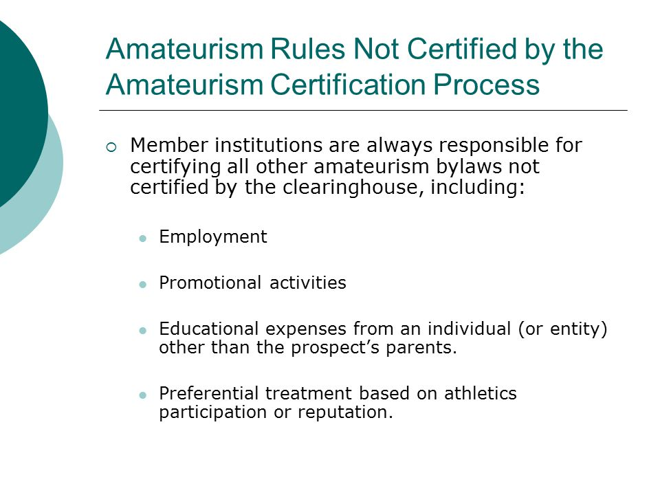 Amateurism Rules Not Certified by the Amateurism Certification Process  Member institutions are always responsible for certifying all other amateurism bylaws not certified by the clearinghouse, including: Employment Promotional activities Educational expenses from an individual (or entity) other than the prospect's parents.