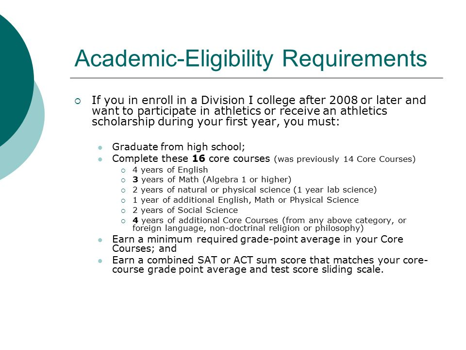 Academic-Eligibility Requirements  If you in enroll in a Division I college after 2008 or later and want to participate in athletics or receive an athletics scholarship during your first year, you must: Graduate from high school; Complete these 16 core courses (was previously 14 Core Courses)  4 years of English  3 years of Math (Algebra 1 or higher)  2 years of natural or physical science (1 year lab science)  1 year of additional English, Math or Physical Science  2 years of Social Science  4 years of additional Core Courses (from any above category, or foreign language, non-doctrinal religion or philosophy) Earn a minimum required grade-point average in your Core Courses; and Earn a combined SAT or ACT sum score that matches your core- course grade point average and test score sliding scale.