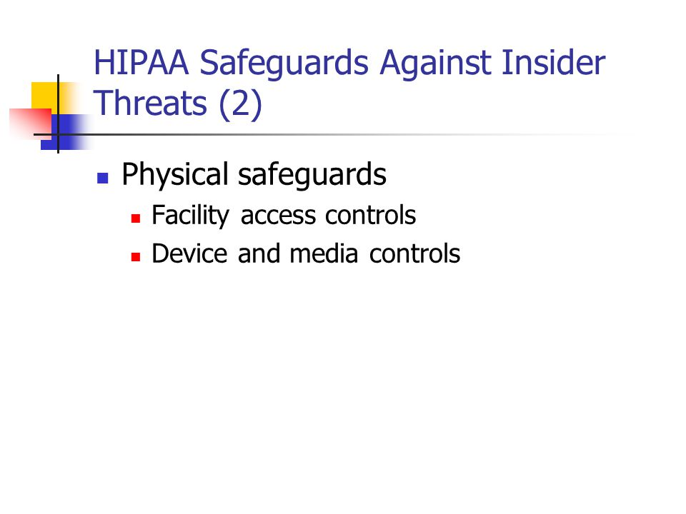 HIPAA Safeguards Against Insider Threats (2) Physical safeguards Facility access controls Device and media controls