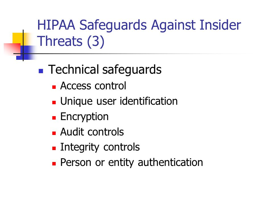 HIPAA Safeguards Against Insider Threats (3) Technical safeguards Access control Unique user identification Encryption Audit controls Integrity controls Person or entity authentication