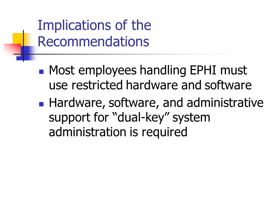 Implications of the Recommendations Most employees handling EPHI must use restricted hardware and software Hardware, software, and administrative support for dual-key system administration is required