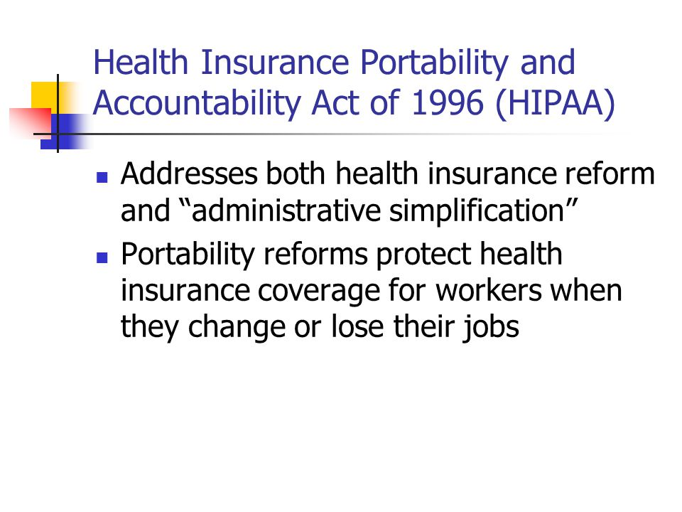 Health Insurance Portability and Accountability Act of 1996 (HIPAA) Addresses both health insurance reform and administrative simplification Portability reforms protect health insurance coverage for workers when they change or lose their jobs