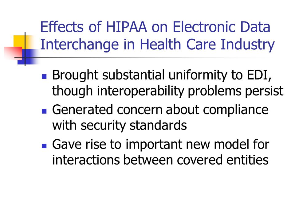 Effects of HIPAA on Electronic Data Interchange in Health Care Industry Brought substantial uniformity to EDI, though interoperability problems persist Generated concern about compliance with security standards Gave rise to important new model for interactions between covered entities