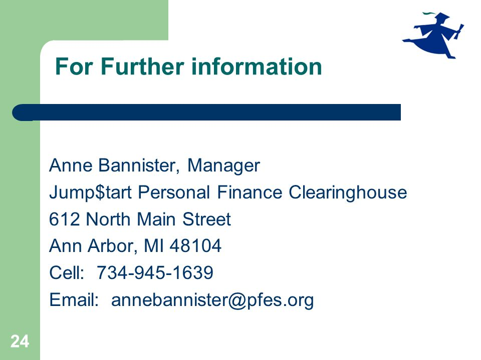 24 For Further information Anne Bannister, Manager Jump$tart Personal Finance Clearinghouse 612 North Main Street Ann Arbor, MI 48104 Cell: 734-945-1639 Email: annebannister@pfes.org