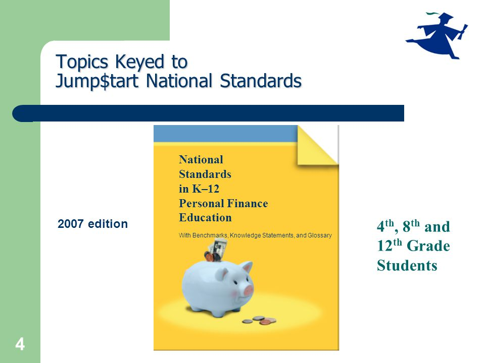 4 Topics Keyed to Jump$tart National Standards National Standards in K–12 Personal Finance Education With Benchmarks, Knowledge Statements, and Glossary 2007 edition 4 th, 8 th and 12 th Grade Students