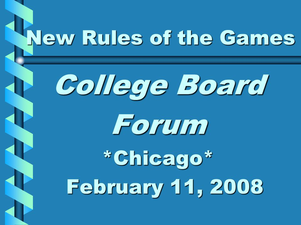 New Rules of the Games College Board Forum*Chicago* February 11, 2008 February 11, 2008