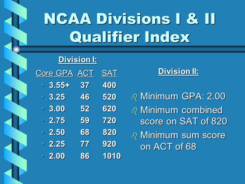 NCAA Divisions I & II Qualifier Index Division I: Division I: Core GPA ACT SAT Core GPA ACT SAT 3.55+ 374003.55+ 37400 3.25 465203.25 46520 3.00 526203.00 52620 2.75 597202.75 59720 2.50 68 8202.50 68 820 2.25 779202.25 77920 2.00 8610102.00 861010 Division II: b Minimum GPA: 2.00 b Minimum combined score on SAT of 820 b Minimum sum score on ACT of 68