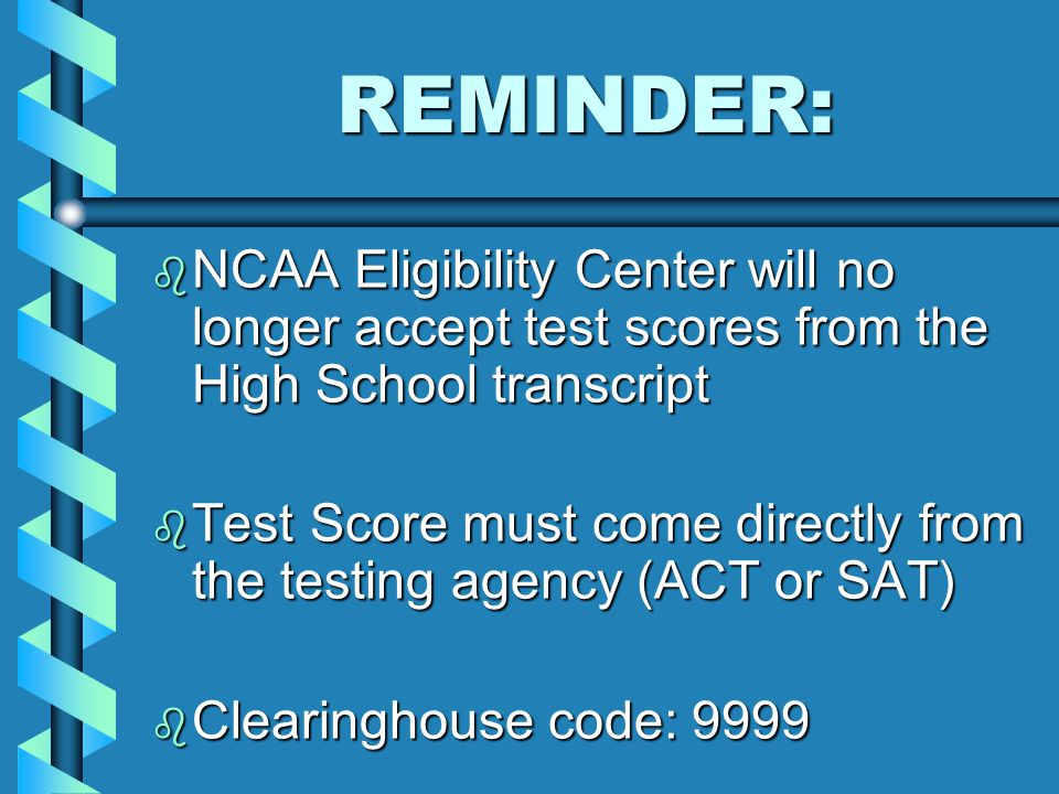 REMINDER: REMINDER: b NCAA Eligibility Center will no longer accept test scores from the High School transcript b Test Score must come directly from the testing agency (ACT or SAT) b Clearinghouse code: 9999