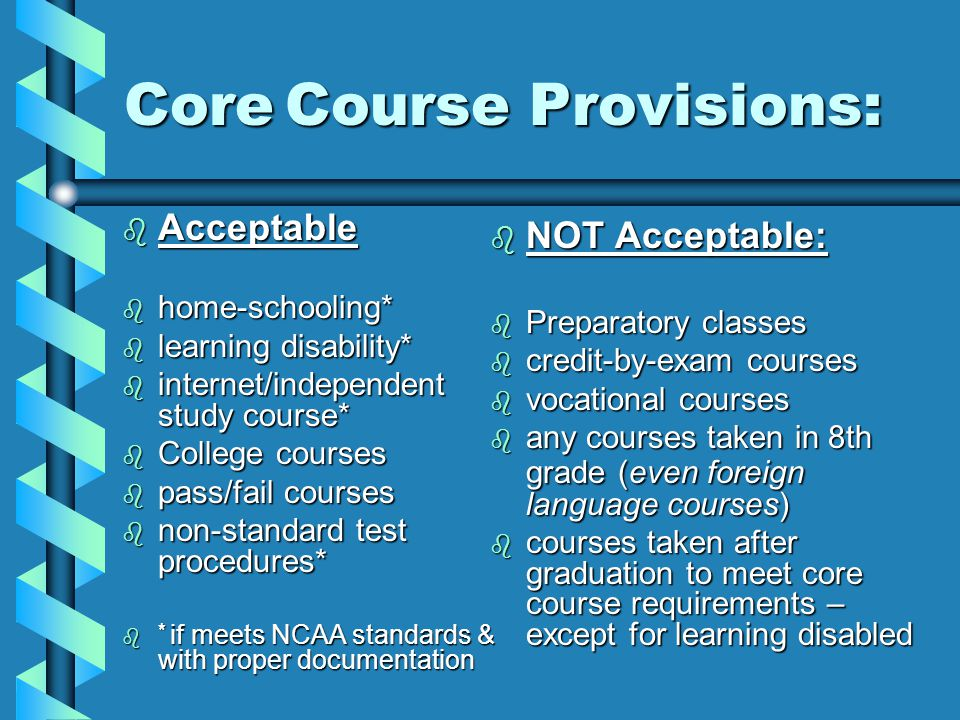 Core Course Provisions: Core Course Provisions: b Acceptable b home-schooling* b learning disability* b internet/independent study course* b College courses b pass/fail courses b non-standard test procedures*  * if meets NCAA standards & with proper documentation b NOT Acceptable: b Preparatory classes b credit-by-exam courses b vocational courses b any courses taken in 8th grade (even foreign language courses)  courses taken after graduation to meet core course requirements – except for learning disabled