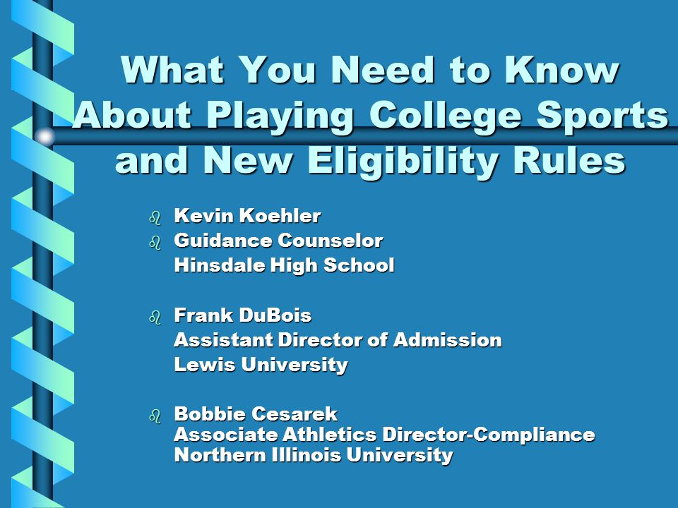 What You Need to Know About Playing College Sports and New Eligibility Rules b Kevin Koehler b Guidance Counselor Hinsdale High School b Frank DuBois Assistant Director of Admission Lewis University b Bobbie Cesarek Associate Athletics Director-Compliance Northern Illinois University