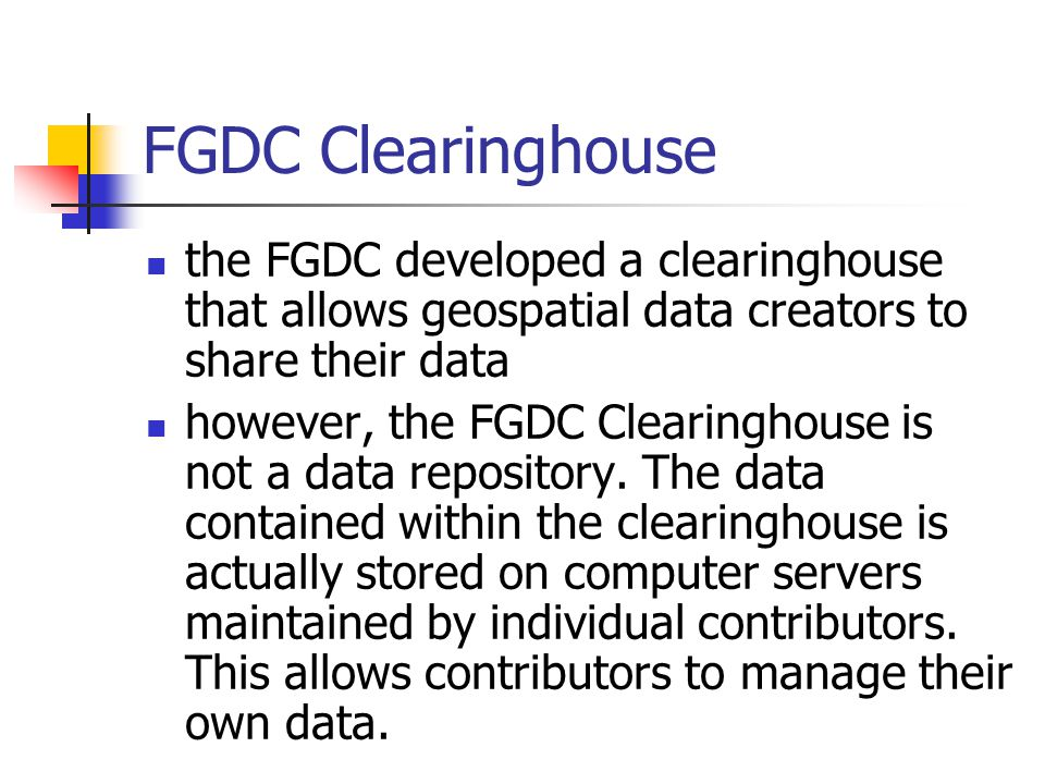 FGDC Clearinghouse the FGDC developed a clearinghouse that allows geospatial data creators to share their data however, the FGDC Clearinghouse is not a data repository.