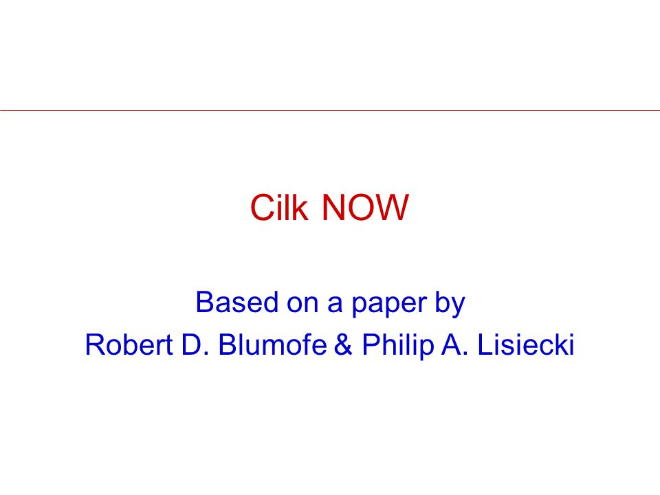Cilk NOW Based on a paper by Robert D. Blumofe & Philip A. Lisiecki