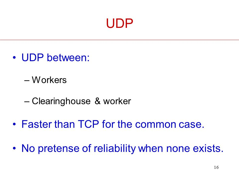 16 UDP UDP between: –Workers –Clearinghouse & worker Faster than TCP for the common case.