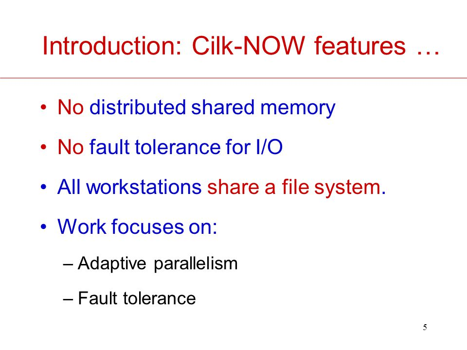 5 Introduction: Cilk-NOW features … No distributed shared memory No fault tolerance for I/O All workstations share a file system.