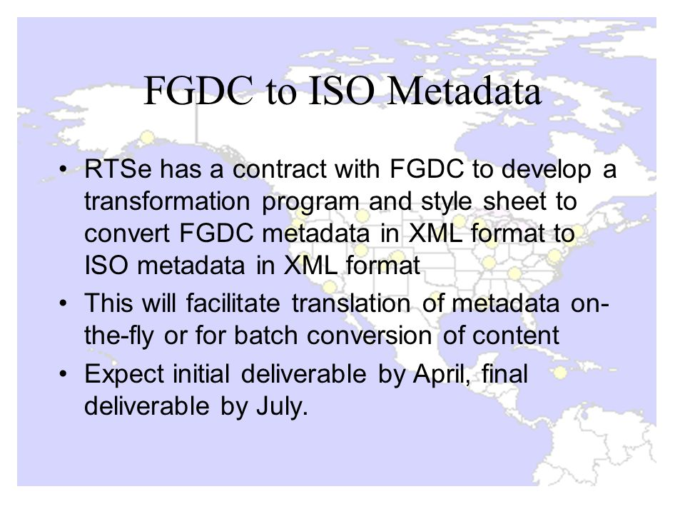 FGDC to ISO Metadata RTSe has a contract with FGDC to develop a transformation program and style sheet to convert FGDC metadata in XML format to ISO metadata in XML format This will facilitate translation of metadata on- the-fly or for batch conversion of content Expect initial deliverable by April, final deliverable by July.