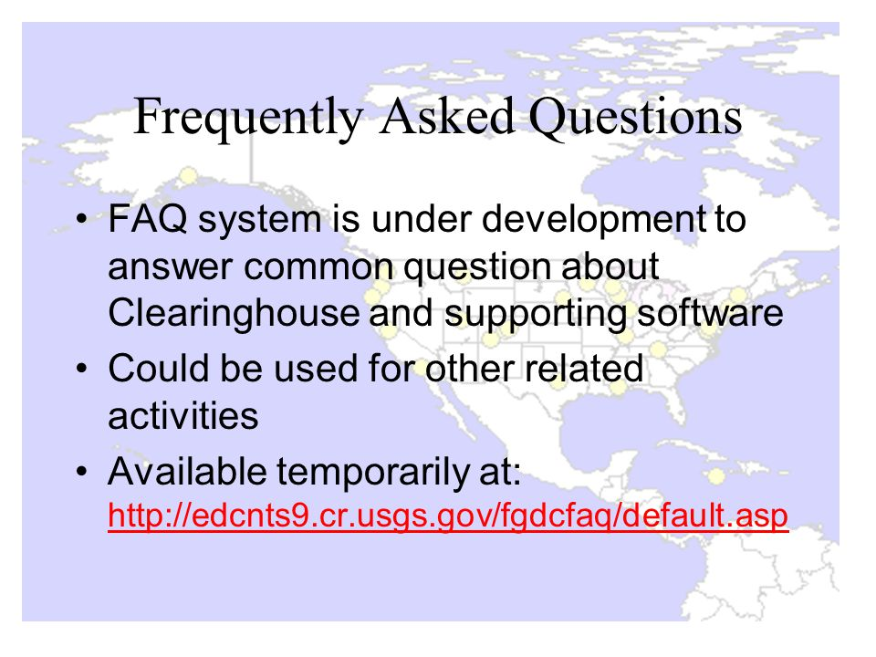 Frequently Asked Questions FAQ system is under development to answer common question about Clearinghouse and supporting software Could be used for other related activities Available temporarily at: http://edcnts9.cr.usgs.gov/fgdcfaq/default.asp http://edcnts9.cr.usgs.gov/fgdcfaq/default.asp